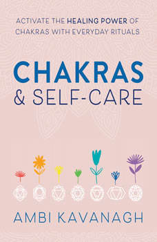 Chakras & Self-Care: Activate the Healing Power of Chakras with Everyday Rituals, Ambi Kavanagh