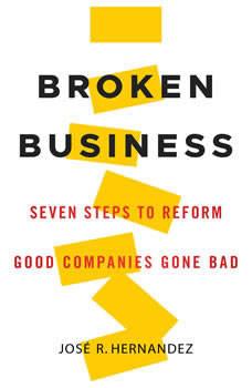 Broken Business: Seven Steps to Reform Good Companies Gone Bad, Jose R. Hernandez