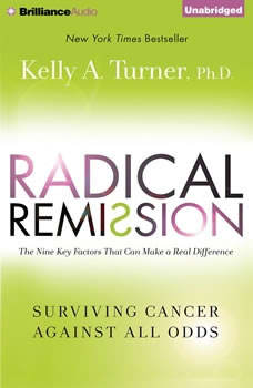Radical Remission: Surviving Cancer Against All Odds Surviving Cancer Against All Odds, Kelly A. Turner, Ph.D.