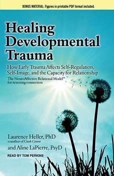 Healing Developmental Trauma: How Early Trauma Affects Self-Regulation, Self-Image, and the Capacity for Relationship, Laurence Heller