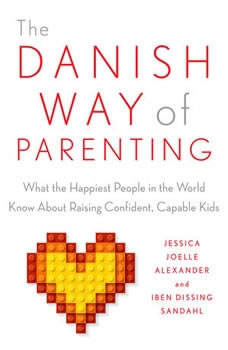 The Danish Way of Parenting: What the Happiest People in the World Know About Raising Confident, Capable Kids, Jessica Joelle Alexander