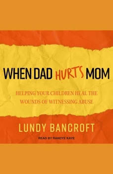 When Dad Hurts Mom: Helping Your Children Heal the Wounds of Witnessing Abuse, Lundy Bancroft
