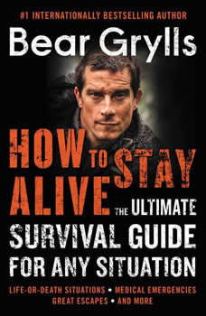 How to Stay Alive: The Ultimate Survival Guide for Any Situation, Bear Grylls