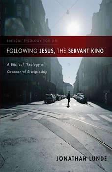 Following Jesus, the Servant King: A Biblical Theology of Covenantal Discipleship, Jonathan Lunde