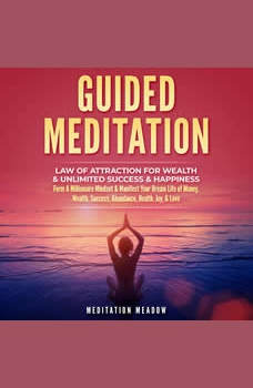 Guided Meditation - Law of Attraction for Wealth & Unlimited Success & Happiness: Form A Millionaire Mindset & Manifest Your Dream Life of Money, Wealth, Success, Abundance, Health, Joy, & Love, Meditation Meadow