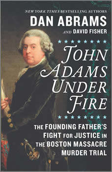 John Adams Under Fire: The Founding Father's Fight for Justice in the Boston Massacre Murder Trial, Dan Abrams
