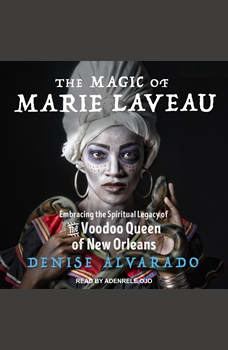 The Magic of Marie Laveau: Embracing the Spiritual Legacy of the Voodoo Queen of New Orleans, Denise Alvarado
