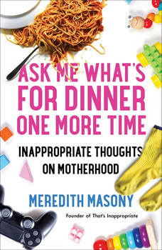 Ask Me What's for Dinner One More Time: Inappropriate Thoughts on Motherhood, Meredith Masony