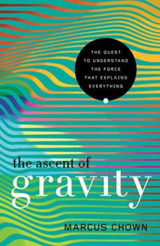 The Ascent of Gravity: The Quest to Understand the Force that Explains Everything, Marcus Chown