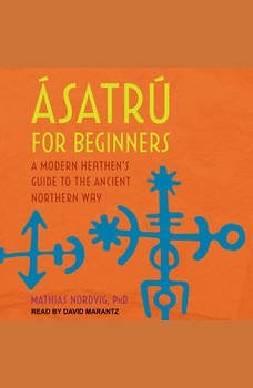 Asatru for Beginners: A Modern Heathen's Guide to the Ancient Northern Way, Dr. Mathias Nordvig