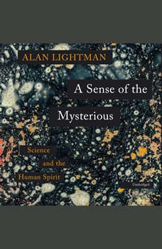 A Sense of the Mysterious: Science and the Human Spirit Science and the Human Spirit, Alan Lightman