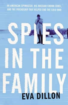 Spies in the Family: An American Spymaster, His Russian Crown Jewel, and the Friendship That Helped End the Cold War, Eva Dillon