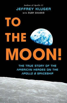 To the Moon!: The True Story of the American Heroes on the Apollo 8 Spaceship, Jeffrey Kluger