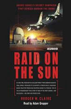 Raid on the Sun: Inside Israel's secret campaign that denied Saddam the bomb Inside Israel's secret campaign that denied Saddam the bomb, Rodger Claire