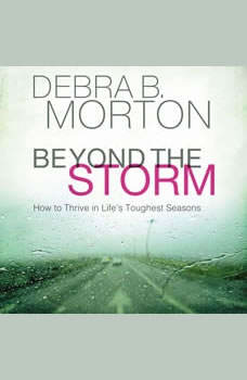 Beyond the Storm: How to Thrive in Life's Toughest Seasons, Debra B. Morton