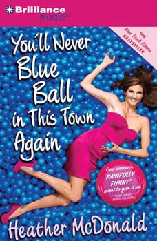 You'll Never Blue Ball in This Town Again: One Woman's Painfully Funny Quest to Give It Up One Woman's Painfully Funny Quest to Give It Up, Heather McDonald