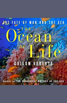 The Ocean of Life: The Fate of Man and the Sea The Fate of Man and the Sea, Callum Roberts