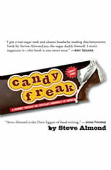 Candyfreak: A Journey Through the Chocolate Underbelly of America A Journey Through the Chocolate Underbelly of America, Steve Almond