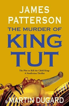 The Murder of King Tut: The Plot to Kill the Child King - A Nonfiction Thriller, James Patterson