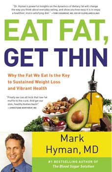 Eat Fat, Get Thin: Why the Fat We Eat Is the Key to Sustained Weight Loss and Vibrant Health, Mark Hyman