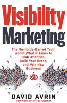 Visibility Marketing: The No-Holds-Barred Truth About What It Takes to Grab Attention, Build Your Brand and Win New Business The No-Holds-Barred Truth About What It Takes to Grab Attention, Build Your Brand and Win New Business, David Avrin