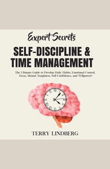 Expert Secrets � Self-Discipline & Time Management: The Ultimate Guide to Develop Daily Habits, Emotional Control, Focus, Mental Toughness, Self-Confidence, and Willpower!, Terry Lindberg