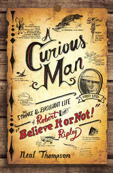 A Curious Man: The Strange and Brilliant Life of Robert Believe It or Not! Ripley, Neal Thompson