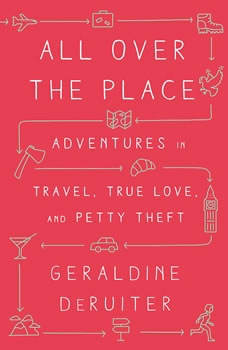 All Over the Place: Adventures in Travel, True Love, and Petty Theft, Geraldine DeRuiter
