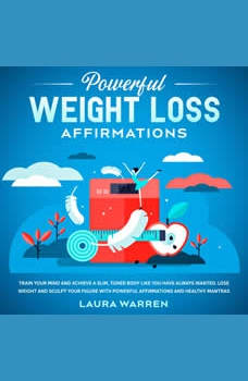 Powerful Weight Loss Affirmations Train Your Mind and Achieve a Slim, Toned Body Like You Have Always Wanted. Lose Weight and Sculpt Your Figure with Powerful Affirmations and Healthy Mantras, Laura Warren