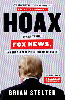 Hoax: Donald Trump, Fox News, and the Dangerous Distortion of Truth, Brian Stelter