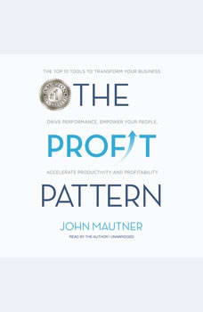 The Profit Pattern: The Top 10 Tools to Transform Your Business: Drive Performance, Empower Your People, Accelerate Productivity and Profitability The Top 10 Tools to Transform Your Business: Drive Performance, Empower Your People, Accelerate Productivity and Profitability, John Mautner