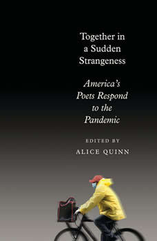 Together in a Sudden Strangeness: America's Poets Respond to the Pandemic, Alice Quinn