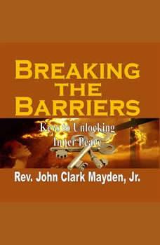 Breaking the Barriers: Keys to Unlocking Inner Peace, Rev. John Clark Mayden, Jr.