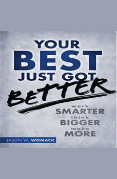 Your Best Just Got Better: Work Smarter, Think Bigger, Make More Work Smarter, Think Bigger, Make More, Jason W Womack