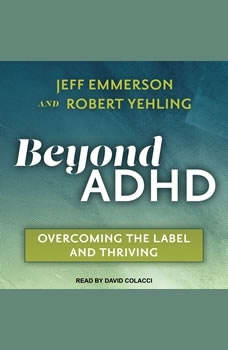 Beyond ADHD: Overcoming the Label and Thriving Overcoming the Label and Thriving, Jeff Emmerson