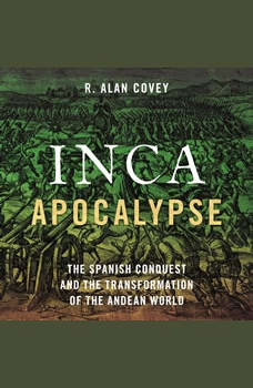 Inca Apocalypse: The Spanish Conquest and the Transformation of the Andean World, R. Alan Covey