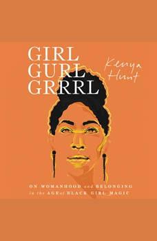 Girl Gurl Grrrl: On Womanhood and Belonging in the Age of Black Girl Magic, Kenya Hunt