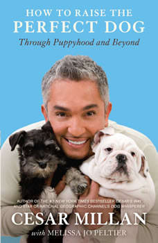 How to Raise the Perfect Dog: Through Puppyhood and Beyond Through Puppyhood and Beyond, Cesar Millan