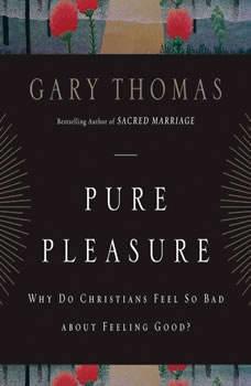 Pure Pleasure: Why Do Christians Feel So Bad about Feeling Good?, Gary L. Thomas