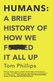 Humans: A Brief History of How We F*cked It All Up, Tom Phillips