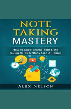 Note Taking Mastery: How to Supercharge Your Note Taking Skills & Study Like A Genius (Improved Learning Series) , Alex Nelson