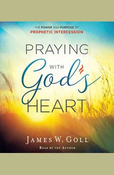 Praying with God's Heart: The Power and Purpose of Prophetic Intercession, James W. Goll