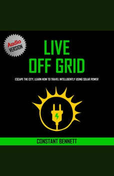 Live Off Grid: Escape the City, Learn how to Travel Intelligently using Solar Power, Constant Bennett