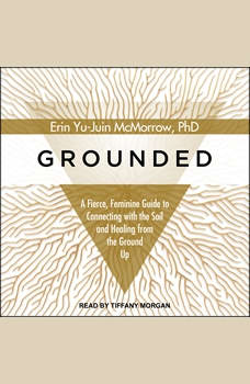 Grounded: A Fierce, Feminine Guide to Connecting to the Soil and Healing from the Ground Up, PhD McMorrow