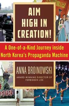 Aim High in Creation: A One-of-a-Kind Journey Inside North Korea's Propaganda Machine A One-of-a-Kind Journey Inside North Korea's Propaganda Machine, Anna Broinowski