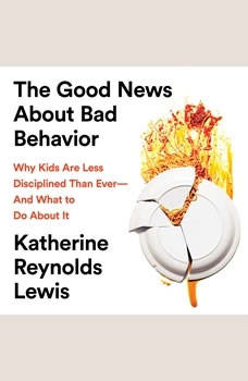 The Good News About Bad Behavior: Why Kids Are Less Disciplined Than EverA—And What to Do About It, Katherine Reynolds Lewis