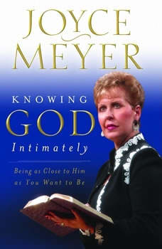 Knowing God Intimately: Being as Close to Him as You Want to Be, Joyce Meyer