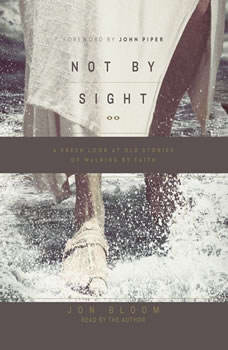 Not By Sight: A Fresh Look at Old Stories of Walking by Faith, Jon Bloom