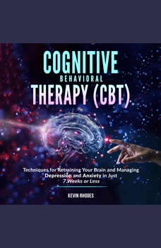 Cognitive Behavioral Therapy (CBT): Techniques for Retraining Your Brain and Managing Depression and Anxiety in Just 7 Weeks or Less, Kevin Rhodes