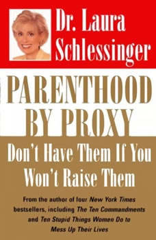 Parenthood by Proxy: Don't Have Them if You Won't Raise Them, Dr. Laura Schlessinger